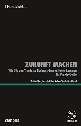 Zukunft machen - Handelsblatt: Wie Sie von Trends zu Business-Innovationen kommen. Ein Praxis-Guide (Handelsblatt - Zukunft neu denken - Innovationsmanagement als Erfolgsprinzip)