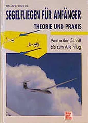 Segelfliegen für Anfänger - Theorie und Praxis: Vom ersten Schritt bis zum Alleinflug