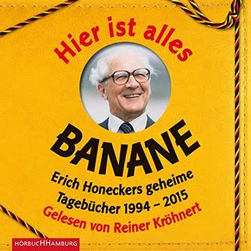 Hier ist alles Banane: Erich Honeckers geheime Tagebücher 1994-2015