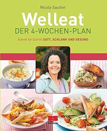 Welleat - Der 4-Wochen-Plan: Schritt für Schritt satt, schlank und gesund