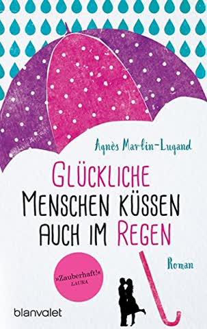 Glückliche Menschen küssen auch im Regen: Roman