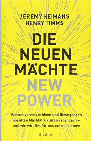 Die neuen Mächte - New Power: Warum vernetzte Ideen und Bewegungen die alten Machtstrukturen verändern - und wie wir dies für uns nutzen können
