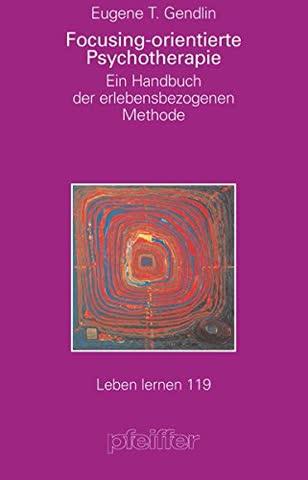 Focusing-orientierte Psychotherapie. Ein Handbuch der erlebensbezogenen Methode (Leben Lernen 119)