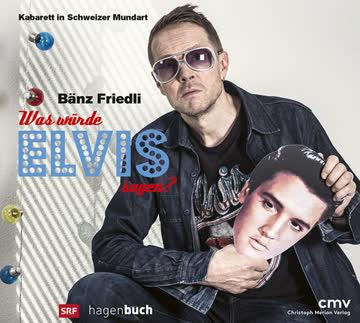 Bänz Friedli - Was würde Elvis sagen