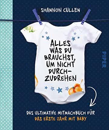Alles, was du brauchst, um nicht durchzudrehen: Das ultimative Mitmachbuch für das erste Jahr mit Baby