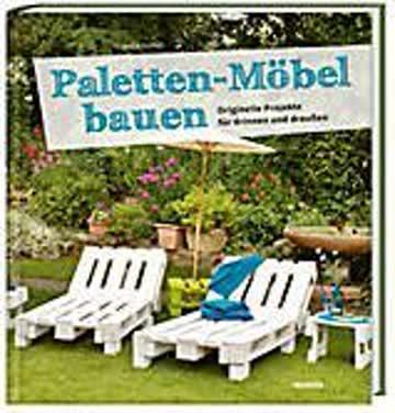 Paletten-Möbel bauen; Originelle Projekte für drinnen und draußen