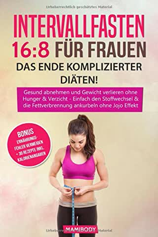 Intervallfasten 16:8 für Frauen - das Ende komplizierter Diäten!: Gesund abnehmen und Gewicht verlieren ohne Hunger & Verzicht