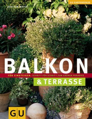 Balkon & Terrasse: Für Einsteiger: Schritt für Schritt zum grünen Paradies (Gartenspaß)