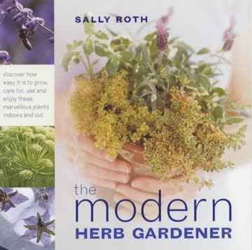The Modern Herb Gardener: Discover How Easy it is to Grow, Care for, Use and Enjoy These Marvellous Plants Indoors and Out
