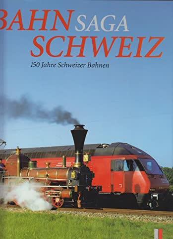 Bahnsaga Schweiz: 150 Jahre Schweizer Bahnen