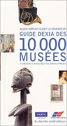 Guide Dexia des 10 000 musées et collections en France, Dom-Tom, Andorre et Monaco (Documents et Guides)