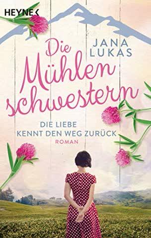 Die Mühlenschwestern - Die Liebe kennt den Weg zurück: Roman (Die Mühlenschwestern-Trilogie, Band 1)