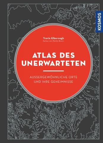 Atlas des Unerwarteten. Aussergewöhnliche Orte und ihre Gehe