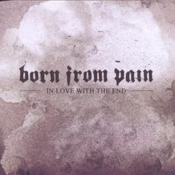 Born from Pain - In Love With the End