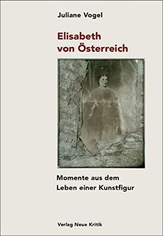 Elisabeth von Österreich. Momente aus dem Leben einer Kunstfigur