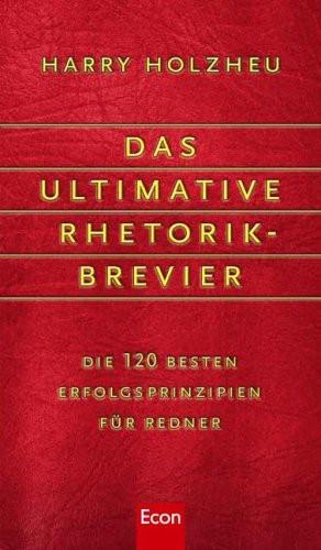 Das ultimative Rhetorik-Brevier: Die 120 besten Erfolgsprinzipien für Redner