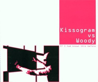 Kissogram Vs.Woody - If I Had Known This Before