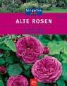 Alte Rosen. Die schönsten Sorten. Gestalten und Pflegen