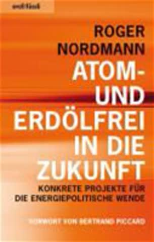 Atom- und erdölfrei in die Zukunft: Konkrete Projekte für die energiepolitische Wende (Vorwort von Bertrand Piccard)