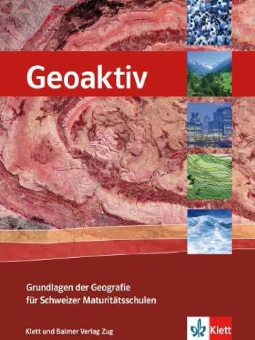 Geoaktiv - Grundlagen der Geografie für Schweizer Maturitätsschulen: Schulbuch