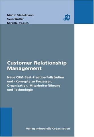 Customer Relationship Management: Neue CRM-Best-Practice-Fallstudien und -Konzepte zu Organisation,Mitarbeiterführung und Technologie