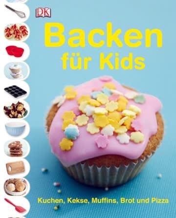 Backen für Kids: Kuchen, Kekse, Muffins, Brot und Pizza