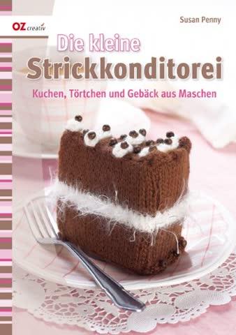 Die kleine Strickkonditorei: Kuchen, Törtchen und Gebäck aus Maschen