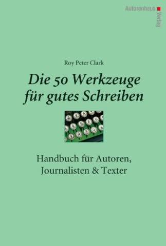 Die 50 Werkzeuge für gutes Schreiben - Handbuch für Autoren, Journalisten, Texter