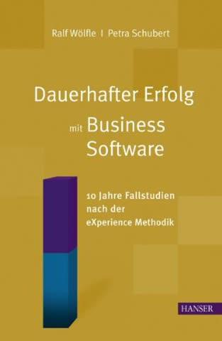 Dauerhafter Erfolg mit Business Software: 10 Jahre Fallstudien nach der eXperience Methodik