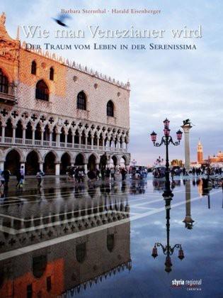 Wie man Venezianer wird: Der Traum vom Leben in der Serenissima: Der Traum vom Leben in der Serenisima