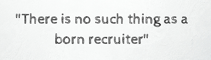 There is no such thing as a born recruiter- (1)