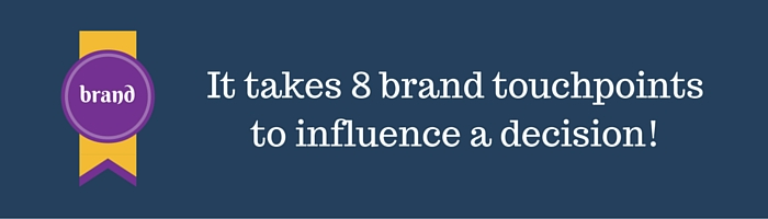 It takes 8 brand touchpoints to influence a decision!