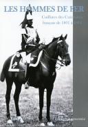 LES HOMMES DE FER - Coiffures des Cuirassiers français de 1801 à 1914 - SECONDE ÉDITION AUGMENTÉE