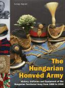 THE HUNGARIAN HONVÉD ARMY - History, Uniforms and Equipment of the Hungarian Territorial Army from 1868 to 1918