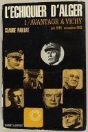 PAILLAT CLAUDE : L'ÉCHIQUIER D'ALGER - 1/ AVANTAGE À VICHY, juin 1940 - novembre 1942.