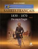SABRES FRANÇAIS 1830 - 1870 DU COQ À L'AIGLE - TOME 1.