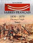 SABRES FRANÇAIS 1830 - 1870 DU COQ À L'AIGLE - TOME 2.
