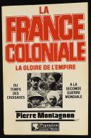 LA FRANCE COLONIALE. LA GLOIRE DE L'EMPIRE DU TEMPS DES CROISADES À LA SECONDE GUERRE MONDIALE PAR PIERRE MONTAGNON.