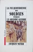 MEYER JACQUES : LA VIE QUOTIDIENNE DES SOLDATS PENDANT LA GRANDE GUERRE (1)