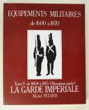 LES ÉQUIPEMENTS MILITAIRES 1600-1750, tome 5, LE PREMIER EMPIRE, LA GARDE IMPÉRIALE, de 1804 à 1815.