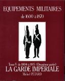 ÉQUIPEMENTS MILITAIRES 1600 À 1870, tome V, de 1804 à 1815 (deuxième partie) « LA GARDE IMPÉRIALE ».