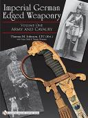 Imperial German Edged Weaponry: Volume One: Army and Cavalry