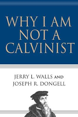 Why I Am Not a Calvinist - 9780830832491