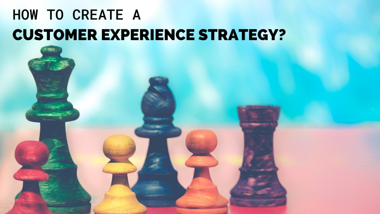 HOW TO CREATE A CUSTOMER EXPERIENCE STRATEGY