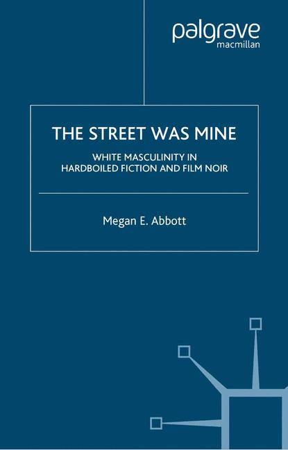 Cover of 'The street was mine : white masculinity in hardboiled fiction and film noir'
