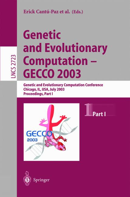 Cover of 'Genetic and Evolutionary Computation — GECCO 2003 : Genetic and Evolutionary Computation Conference Chicago, IL, USA, July 12–16, 2003 Proceedings, Part I'