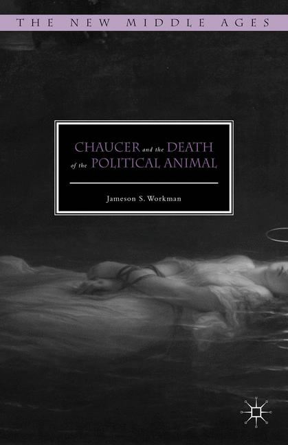 Cover of 'Chaucer and the Death of the Political Animal'