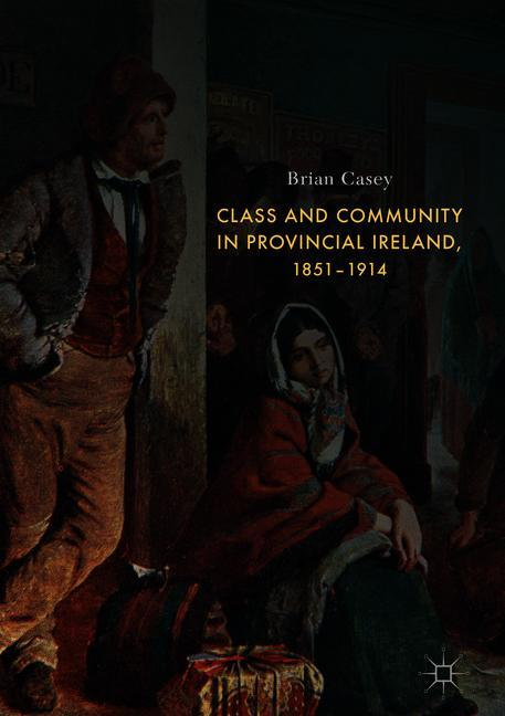 Cover of 'Class and Community in Provincial Ireland, 1851-1914'