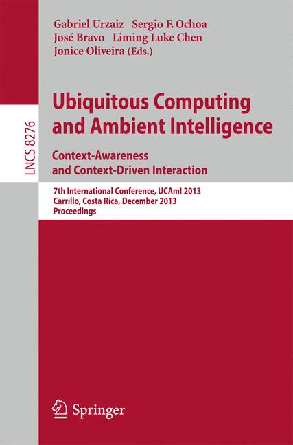 Cover of 'Ubiquitous Computing and Ambient Intelligence. Context-Awareness and Context-Driven Interaction : 7th International Conference, UCAmI 2013, Carrillo, Costa Rica, December 2-6, 2013, Proceedings'