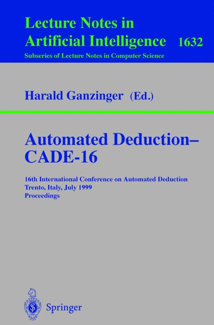 Cover of 'Automated Deduction — CADE-16 : 16th International Conference on Automated Deduction Trento, Italy, July 7–10, 1999 Proceedings'